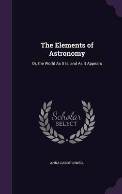 The Elements of Astronomy Or, the World as It Is, and as It Appears by Anna Cabot Lowell