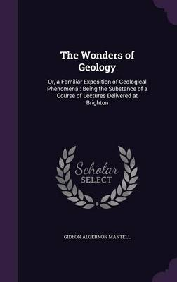 The Wonders of Geology Or, a Familiar Exposition of Geological Phenomena: Being the Substance of a Course of Lectures Delivered at Brighton by Gideon Algernon Mantell