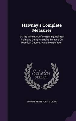 Hawney's Complete Measurer Or, the Whole Art of Measuring. Being a Plain and Comprehensive Treatise on Practical Geometry and Mensuration by Thomas (California State Polytechnic University, Pomona, USA) Keith, John D Craig