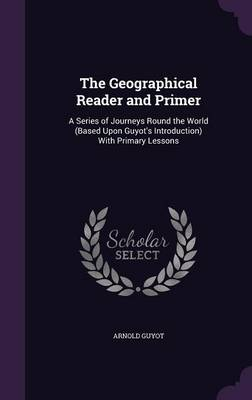 The Geographical Reader and Primer A Series of Journeys Round the World (Based Upon Guyot's Introduction) with Primary Lessons by Arnold Guyot