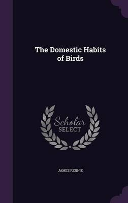 The Domestic Habits of Birds by James Rennie