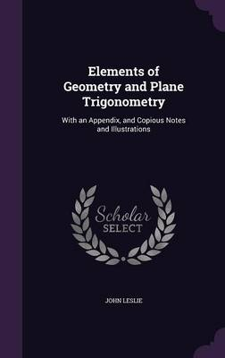 Elements of Geometry and Plane Trigonometry With an Appendix, and Copious Notes and Illustrations by University Professor Emeritus John, Sir (University of Guelph University of Guelph, Canada University of Guelph Univers Leslie