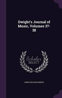 Dwight's Journal of Music, Volumes 37-38 by John Sullivan Dwight