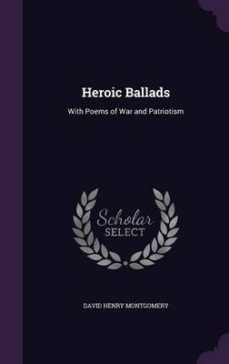 Heroic Ballads With Poems of War and Patriotism by David Henry Montgomery