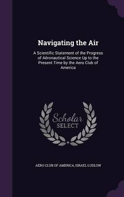 Navigating the Air A Scientific Statement of the Progress of Aeronautical Science Up to the Present Time by the Aero Club of America by Aero Club of America, Israel Ludlow