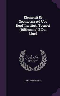 Elementi Di Geometria Ad USO Degl' Instituti Tecnici (10biennio) E Dei Licei by Aureliano Faifofer