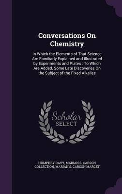 Conversations on Chemistry In Which the Elements of That Science Are Familiarly Explained and Illustrated by Experiments and Plates: To Which Are Added, Some Late Discoveries on the Subject of the Fix by Humphry, Sir Davy, Marian S Carson Collection, Marian S Carson Marcet