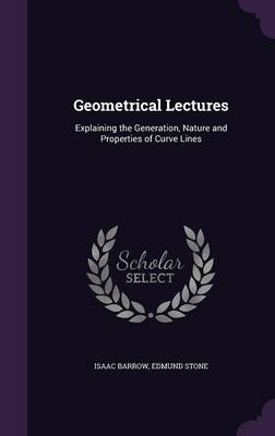 Geometrical Lectures Explaining the Generation, Nature and Properties of Curve Lines by Isaac Barrow, Edmund Stone