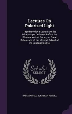 Lectures on Polarized Light Together with a Lecture on the Microscope, Delivered Before the Pharmaceutical Society of Great Britain, and at the Medical School of the London Hospital by Baden Powell, Jonathan Pereira