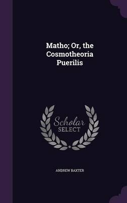 Matho; Or, the Cosmotheoria Puerilis by Andrew Baxter