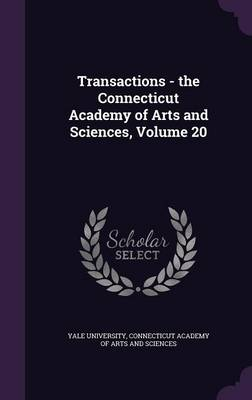 Transactions - The Connecticut Academy of Arts and Sciences, Volume 20 by Yale University, Connecticut Academy of Arts and Sciences