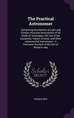 The Practical Astronomer Comprising Illustrations of Light and Colours, Practical Descriptions of All Kinds of Telescopes, the Use of the Equatorial, Transit, Circular, and Other Astronomical Instrume by Thomas (Novartis Institute for Tropical Diseases, Singapore Novartis Institute for Tropical Diseases Novartis Institute f Dick