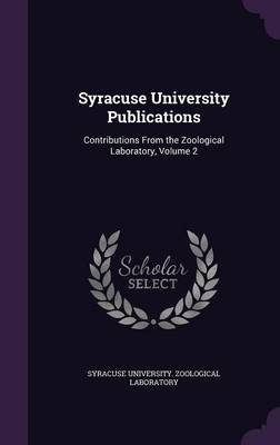 Syracuse University Publications Contributions from the Zoological Laboratory, Volume 2 by Syracuse University Zoological Laborato