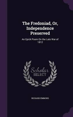 The Fredoniad, Or, Independence Preserved An Epick Poem on the Late War of 1812 by Richard Emmons