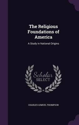The Religious Foundations of America A Study in National Origins by Charles Lemuel Thompson