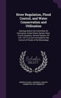 River Regulation, Flood Control, and Water Conservation and Utilization Hearings Before the Committee on Commerce, United States Senate, Sixty-Fourth Congress, Second Session, on H.R. 14777, an ACT to by United States Congress Senate Committ
