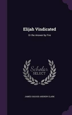 Elijah Vindicated Or the Answer by Fire by James Osgood Andrew Clark