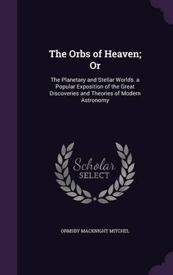 The Orbs of Heaven; Or The Planetary and Stellar Worlds. a Popular Exposition of the Great Discoveries and Theories of Modern Astronomy by Ormsby Macknight Mitchel