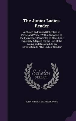 The Junior Ladies' Reader A Choice and Varied Collection of Prose and Verse: With a Synopsis of the Elementary Principles of Elocution: Expressly Adapted for the Use of the Young and Designed as an In by John William Stanhope Hows