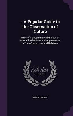 ...a Popular Guide to the Observation of Nature Hints of Inducement to the Study of Natural Productions and Appearances, in Their Connexions and Relations by Robert Mudie