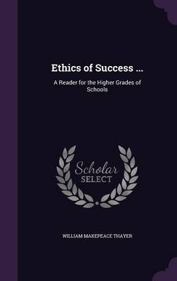 Ethics of Success ... A Reader for the Higher Grades of Schools by William Makepeace Thayer