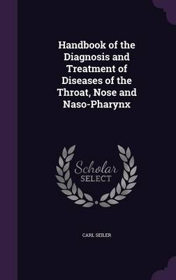 Handbook of the Diagnosis and Treatment of Diseases of the Throat, Nose and Naso-Pharynx by Carl Seiler