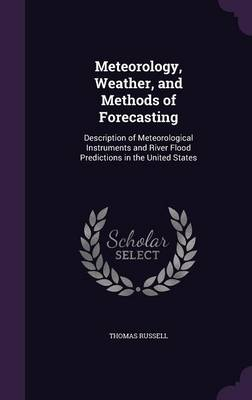 Meteorology, Weather, and Methods of Forecasting Description of Meteorological Instruments and River Flood Predictions in the United States by Teacher of Classics Thomas (University of Massachusetts, USA King Edward VI Sixth Form College University of Massachus Russell