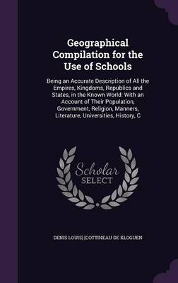 Geographical Compilation for the Use of Schools Being an Accurate Description of All the Empires, Kingdoms, Republics and States, in the Known World: With an Account of Their Population, Government, R by Denis Louis] [Cottineau De Kloguen