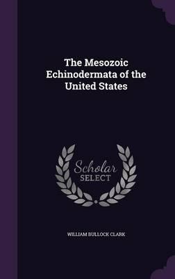 The Mesozoic Echinodermata of the United States by William Bullock Clark