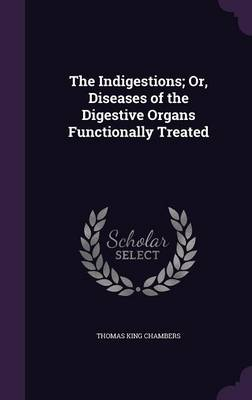 The Indigestions; Or, Diseases of the Digestive Organs Functionally Treated by Thomas King Chambers