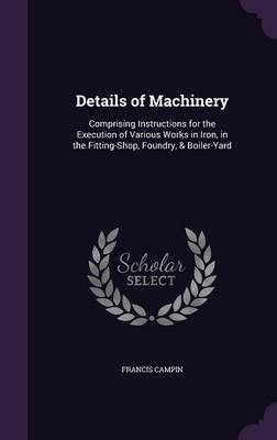 Details of Machinery Comprising Instructions for the Execution of Various Works in Iron, in the Fitting-Shop, Foundry, & Boiler-Yard by Francis Campin