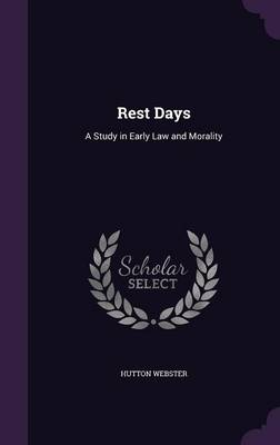Rest Days A Study in Early Law and Morality by Hutton, PhD Webster