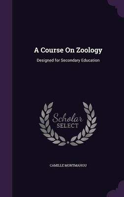 A Course on Zoology Designed for Secondary Education by Camille Montmahou