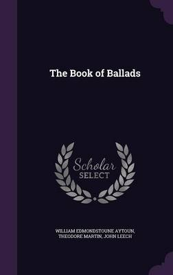 The Book of Ballads by William Edmondstoune Aytoun, Theodore, Sir Martin, John Leech
