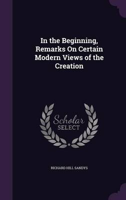 In the Beginning, Remarks on Certain Modern Views of the Creation by Richard Hill Sandys