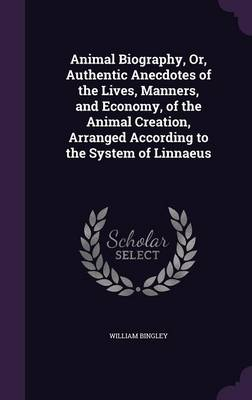 Animal Biography, Or, Authentic Anecdotes of the Lives, Manners, and Economy, of the Animal Creation, Arranged According to the System of Linnaeus by William Bingley