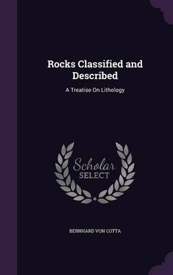 Rocks Classified and Described A Treatise on Lithology by Bernhard Von Cotta