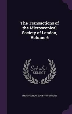 The Transactions of the Microscopical Society of London, Volume 6 by Microscopical Society of London