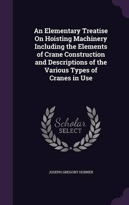 An Elementary Treatise on Hoisting Machinery Including the Elements of Crane Construction and Descriptions of the Various Types of Cranes in Use by Joseph Gregory Horner
