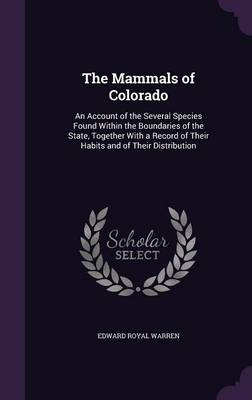 The Mammals of Colorado An Account of the Several Species Found Within the Boundaries of the State, Together with a Record of Their Habits and of Their Distribution by Edward Royal Warren
