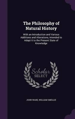 The Philosophy of Natural History With an Introduction and Various Additions and Alterations, Intended to Adapt It to the Present State of Knowledge by John Ware, William Smellie