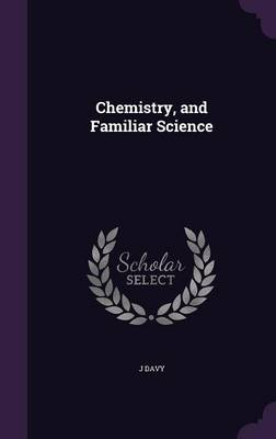 Chemistry, and Familiar Science by J Davy