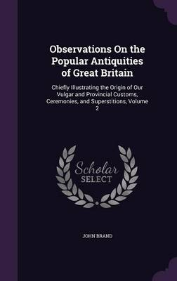 Observations on the Popular Antiquities of Great Britain Chiefly Illustrating the Origin of Our Vulgar and Provincial Customs, Ceremonies, and Superstitions, Volume 2 by John Brand