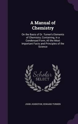 A Manual of Chemistry On the Basis of Dr. Turner's Elements of Chemistry; Containing, in a Condensed Form, All the Most Important Facts and Principles of the Science by Professor of English and Comparative Literature John (Emory University) Johnston, Edward Turner