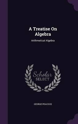 A Treatise on Algebra Arithmetical Algebra by George Peacock