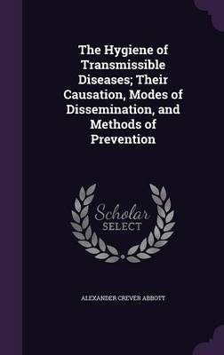 The Hygiene of Transmissible Diseases; Their Causation, Modes of Dissemination, and Methods of Prevention by Alexander Crever Abbott