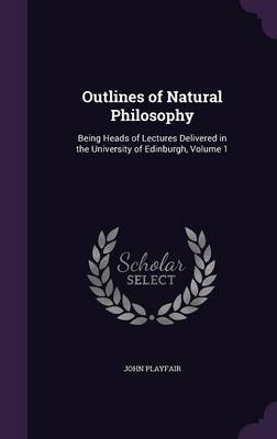 Outlines of Natural Philosophy Being Heads of Lectures Delivered in the University of Edinburgh, Volume 1 by Formerly Chairman Department of Immunology John (Emeritus Professor of Immunology, University College London Medical  Playfair