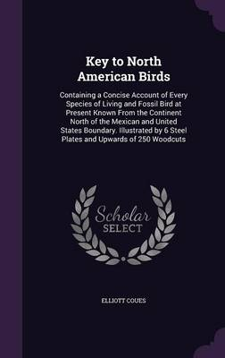 Key to North American Birds Containing a Concise Account of Every Species of Living and Fossil Bird at Present Known from the Continent North of the Mexican and United States Boundary. Illustrated by  by Elliott Coues
