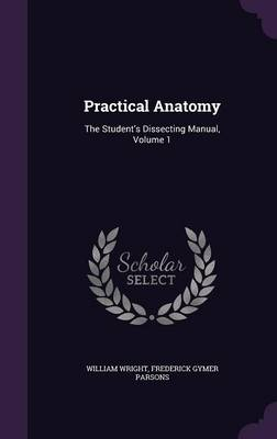 Practical Anatomy The Student's Dissecting Manual, Volume 1 by Dr William Wright, Frederick Gymer Parsons