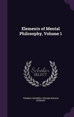 Elements of Mental Philosophy, Volume 1 by Thomas Cogswell Upham, Dugald Stewart
